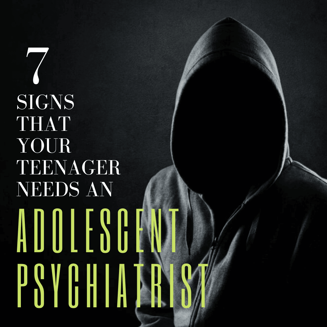 7 Signs that Your Teenager Needs an Adolescent Psychiatrist